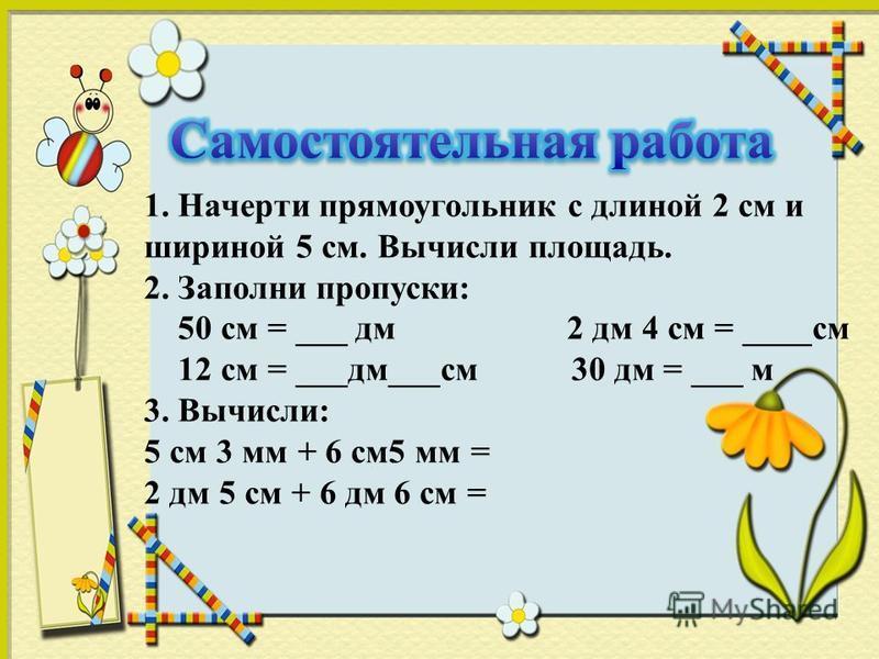 1. Начерти прямоугольник с длиной 2 см и шириной 5 см. Вычисли площадь. 2. Заполни пропуски: 50 см = ___ дм 2 дм 4 см = ____см 12 см = ___дм___см 30 дм = ___ м 3. Вычисли: 5 см 3 мм + 6 см 5 мм = 2 дм 5 см + 6 дм 6 см =