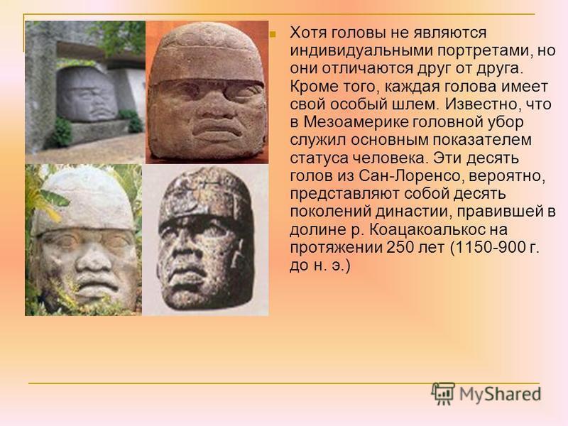 Хотя головы не являются индивидуальными портретами, но они отличаются друг от друга. Кроме того, каждая голова имеет свой особый шлем. Известно, что в Мезоамерике головной убор служил основным показателем статуса человека. Эти десять голов из Сан-Лор