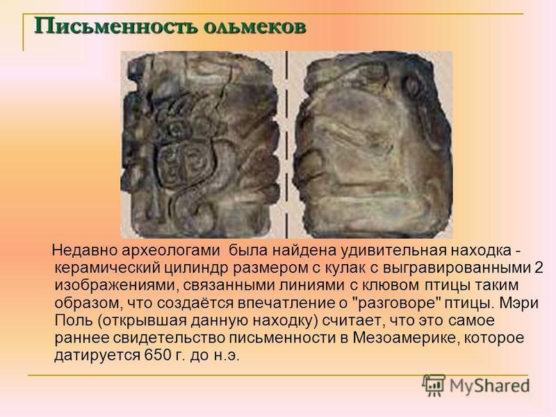Письменностьольмеков Письменность ольмеков Недавно археологами была найдена удивительная находка - керамический цилиндр размером с кулак с выгравированными 2 изображениями, связанными линиями с клювом птицы таким образом, что создаётся впечатление о