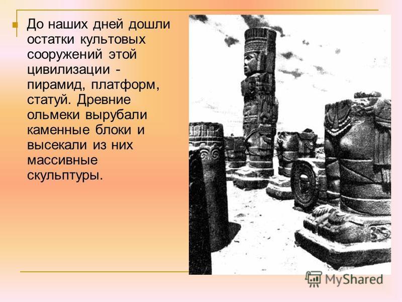 До наших дней дошли остатки культовых сооружений этой цивилизации - пирамид, платформ, статуй. Древние ольмеки вырубали каменные блоки и высекали из них массивные скульптуры.