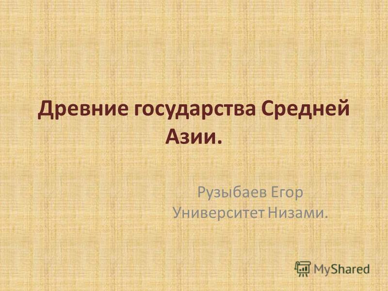 Древние государства Средней Азии. Рузыбаев Егор Университет Низами.