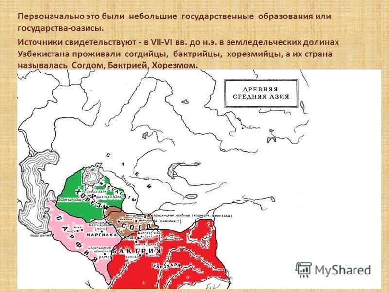 Первоначально это были небольшие государственные образования или государства-оазисы. Источники свидетельствуют - в VII-VI вв. до н.э. в земледельческих долинах Узбекистана проживали согдийцы, бактрийцы, хорезмийцы, а их страна называлась Согдом, Бак