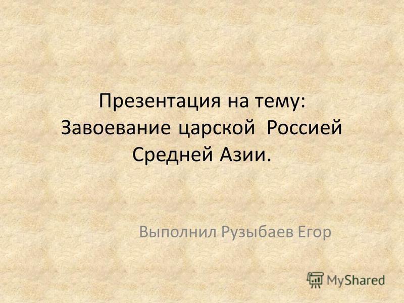 Презентация на тему: Завоевание царской Россией Средней Азии. Выполнил Рузыбаев Егор
