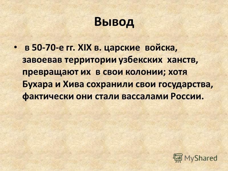 Вывод в 50-70-е гг. XIX в. царские войска, завоевав территории узбекских ханств, превращают их в свои колонии; хотя Бухара и Хива сохранили свои государства, фактически они стали вассалами России.