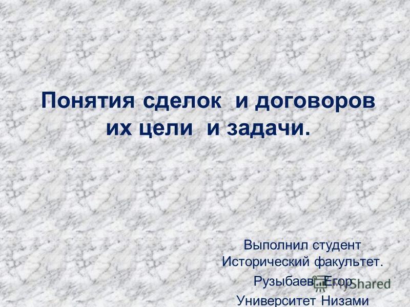Выполнил студент Исторический факультет. Рузыбаев Егор Университет Низами Понятия сделок и договоров их цели и задачи.