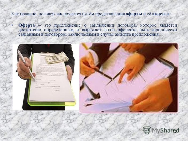 Как правило, договор заключается путём представления оферты и её акцепта: Оферта – это предложение о заключении договора, которое является достаточно определённым и выражает волю оферента быть юридически связанным в договором, заключаемым в случае ак