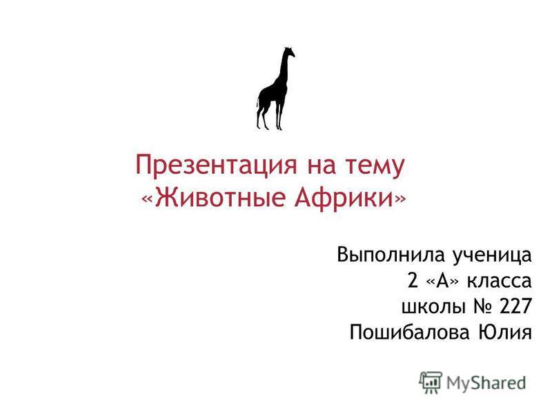 Выполнила ученица 2 «А» класса школы 227 Пошибалова Юлия Презентация на тему «Животные Африки»