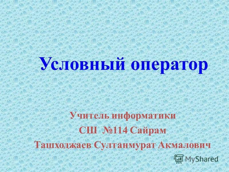 Условный оператор Учитель информатики СШ 114 Сайрам Ташходжаев Султанмурат Акмалович