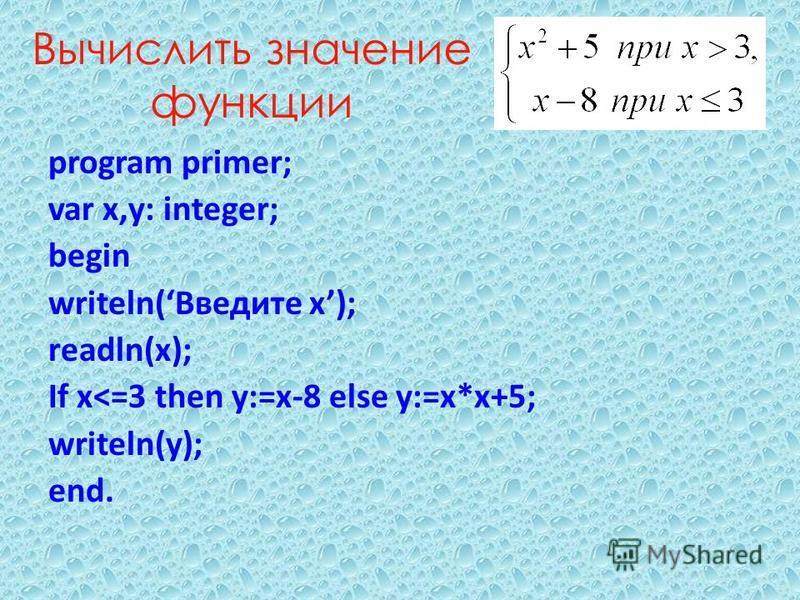 Вычислить значение функции program primer; var x,y: integer; begin writeln(Введите x); readln(x); If x<=3 then y:=x-8 else y:=x*x+5; writeln(y); end.
