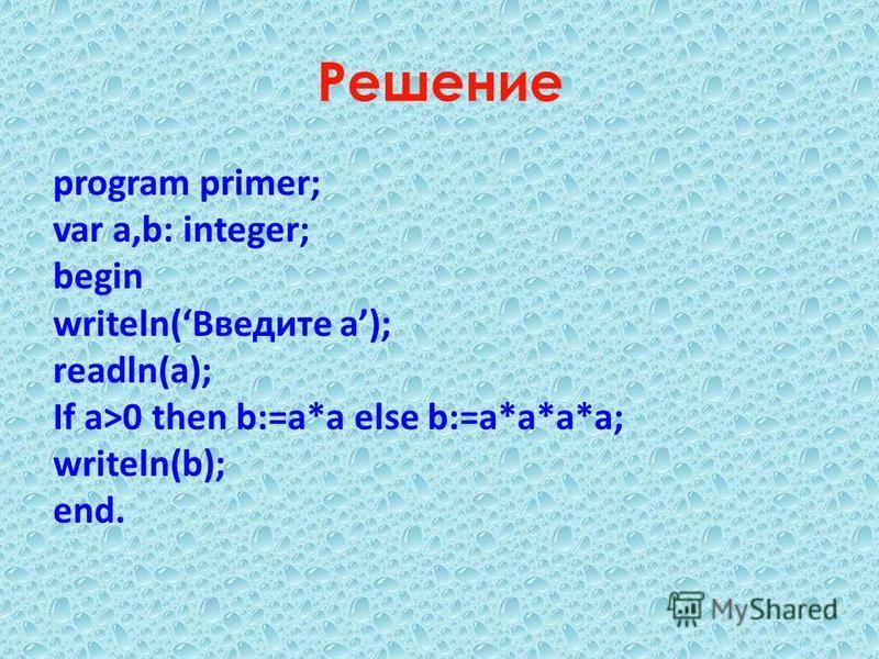 Решение program primer; var a,b: integer; begin writeln(Введите a); readln(a); If a>0 then b:=a*a else b:=a*a*a*a; writeln(b); end.