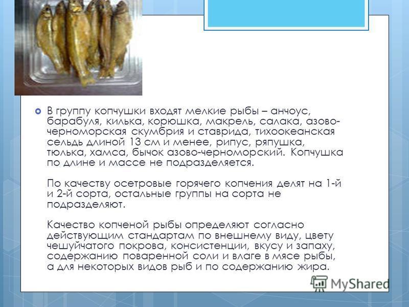 В группу копчушки входят мелкие рыбы – анчоус, барабуля, килька, корюшка, макрель, салака, азово- черноморская скумбрия и ставрида, тихоокеанская сельдь длиной 13 см и менее, рипус, ряпушка, тюлька, хамса, бычок азово-черноморский. Копчушка по длине