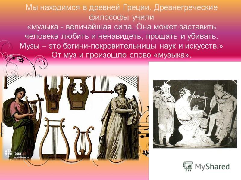 Мы находимся в древней Греции. Древнегреческие философы учили «музыка - величайшая сила. Она может заставить человека любить и ненавидеть, прощать и убивать. Музы – это богини-покровительницы наук и искусств.» От муз и произошло слово «музыка».