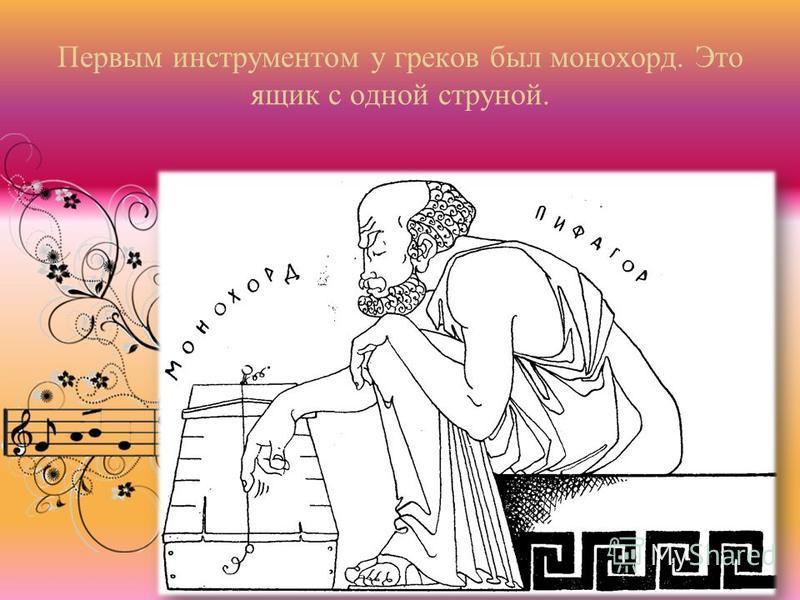 Первым инструментом у греков был монохорд. Это ящик с одной струной.
