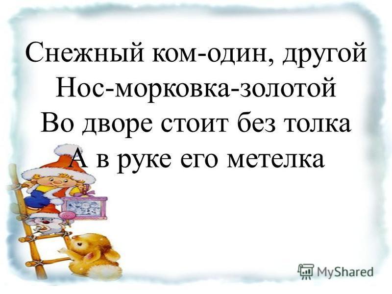 Снежный ком-один, другой Нос-морковка-золотой Во дворе стоит без толка А в руке его метелка