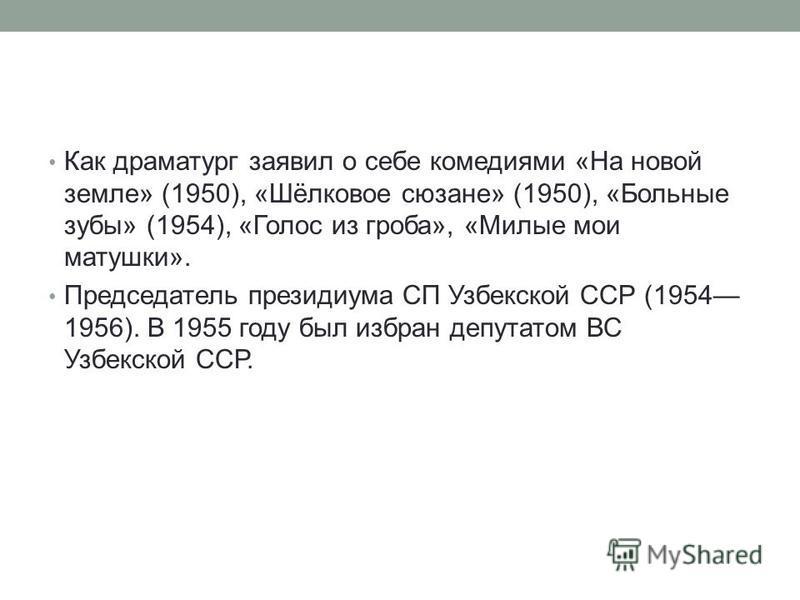 Как драматург заявил о себе комедиями «На новой земле» (1950), «Шёлковое сюзане» (1950), «Больные зубы» (1954), «Голос из гроба», «Милые мои матушки». Председатель президиума СП Узбекской ССР (1954 1956). В 1955 году был избран депутатом ВС Узбекской