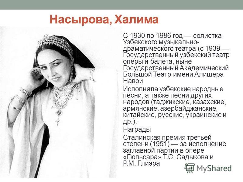 Насырова, Халима C 1930 по 1986 год солистка Узбекского музыкально- драматического театра (с 1939 Государственный узбекский театр оперы и балета, ныне Государственный Академический Большой Театр имени Алишера Навои Исполняла узбекские народные песни,