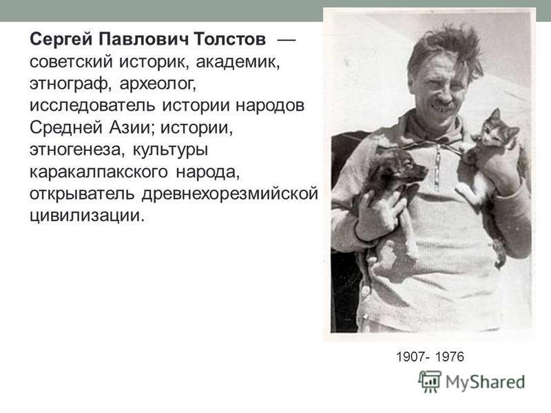 Сергей Павлович Толстов советский историк, академик, этнограф, археолог, исследователь истории народов Средней Азии; истории, этногенеза, культуры каракалпакского народа, открыватель древнехорезмийской цивилизации. 1907- 1976