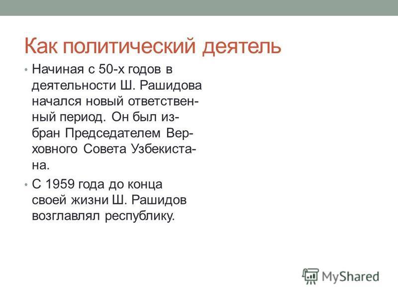 Как политический деятель Начиная с 50-х годов в деятельности Ш. Рашидова начался новый ответственный период. Он был из- бран Председателем Вер- ховного Совета Узбекиста- на. С 1959 года до конца своей жизни Ш. Рашидов возглавлял республику.