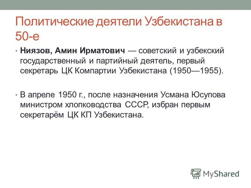 Политические деятели Узбекистана в 50-е Ниязов, Амин Ирматович советский и узбекский государственный и партийный деятель, первый секретарь ЦК Компартии Узбекистана (19501955). В апреле 1950 г., после назначения Усмана Юсупова министром хлопководства
