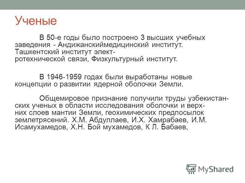 Ученые В 50-е годы было построено 3 высших учебных заведения - Андижанскиймедицинский институт. Ташкентский институт электротехнической связи, Физкультурный институт. В 1946-1959 годах были выработаны новые концепции о развитии ядерной оболочки Земли