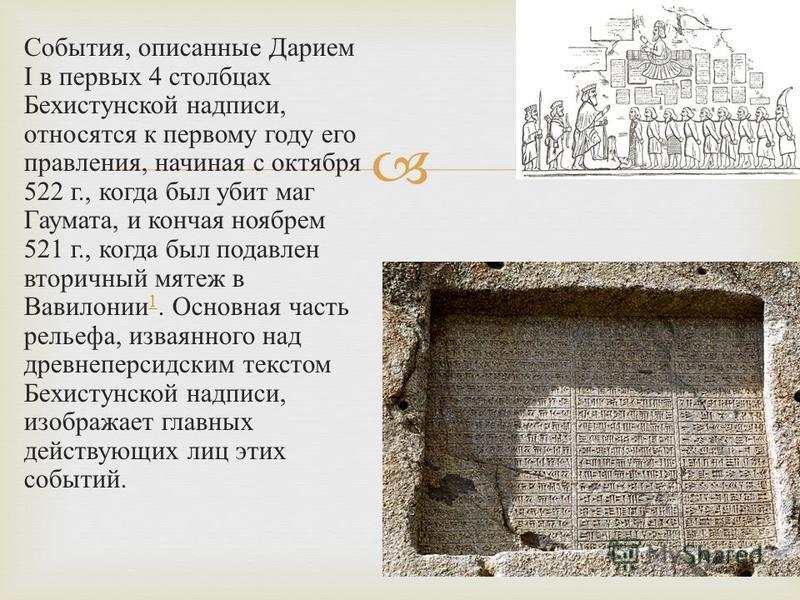 События, описанные Дарием I в первых 4 столбцах Бехистунской надписи, относятся к первому году его правления, начиная с октября 522 г., когда был убит маг Гаумата, и кончая ноябрем 521 г., когда был подавлен вторичный мятеж в Вавилонии 1. Основная ча