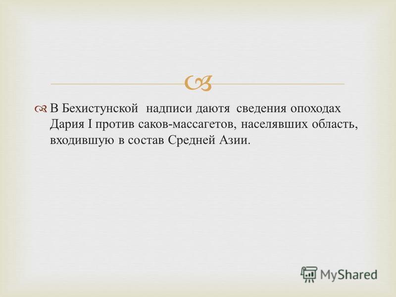В Бехистунской надписи даютя сведения о походах Дария I против саков - массагетов, населявших область, входившую в состав Средней Азии.
