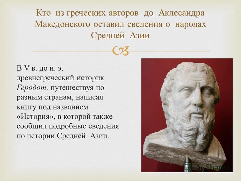 В V в. до н. э. древнегреческий историк Геродот, путешествуя по разным странам, написал книгу под названием « История », в которой также сообщил подробные сведения по истории Средней Азии. Кто из греческих авторов до Аклесандра Македонского оставил с