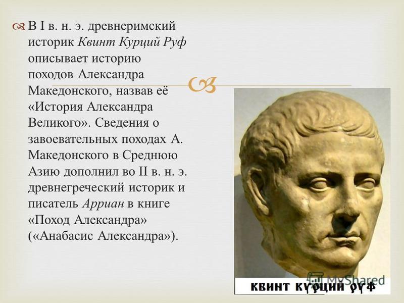 В I в. н. э. древнеримский историк Квинт Курций Руф описывает историю походов Александра Македонского, назвав её « История Александра Великого ». Сведения о завоевательных походах А. Македонского в Среднюю Азию дополнил во II в. н. э. древнегреческий