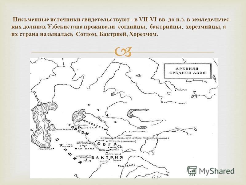 Письменные источники свидетельствуют - в VII-VI вв. до н. э. в земледельчес  ких долинах Узбекистана проживали согдийцы, бактрийцы, хорезмийцы, а их страна называлась Согдом, Бактрией, Хорезмом.