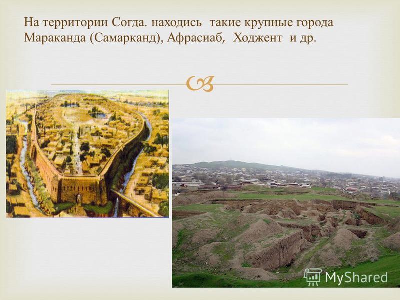 На территории Согда. находись такие крупные города Мараканда ( Самарканд ), Афрасиаб, Ходжент и др.