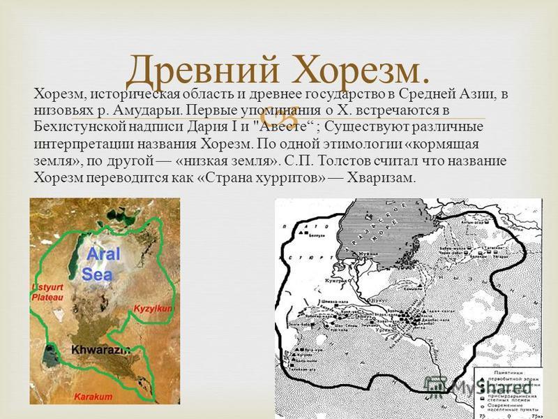 Хорезм, историческая область и древнее государство в Средней Азии, в низовьях р. Амударьи. Первые упоминания о X. встречаются в Бехистунской надписи Дария I и