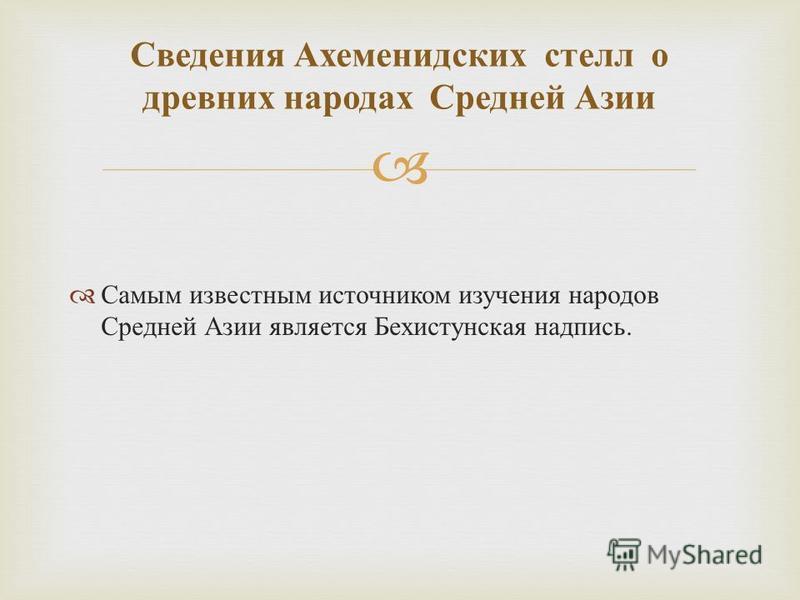 Самым известным источником изучения народов Средней Азии является Бехистунская надпись. Сведения Ахеменидских стелл о древних народах Средней Азии