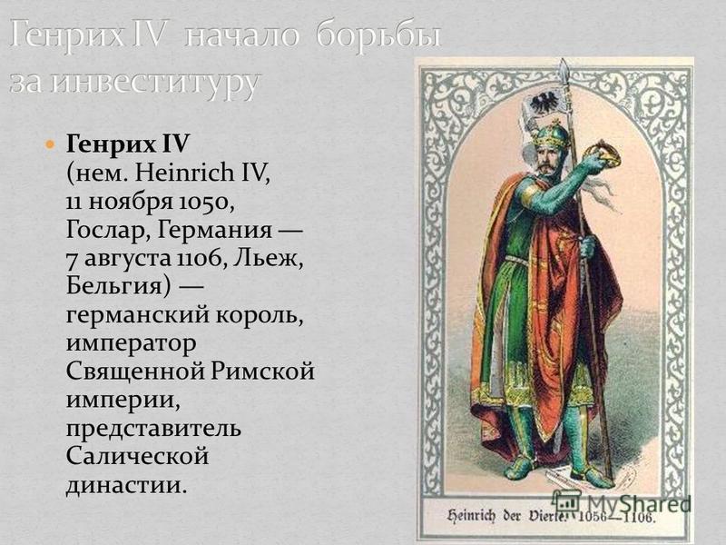 Генрих IV (нем. Heinrich IV, 11 ноября 1050, Гослар, Германия 7 августа 1106, Льеж, Бельгия) германский король, император Священной Римской империи, представитель Салической династии.