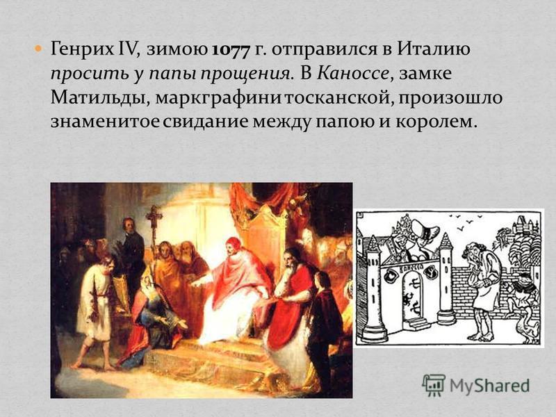 Генрих IV, зимою 1077 г. отправился в Италию просить у папы прощения. В Каноссе, замке Матильды, маркграфини тосканской, произошло знаменитое свидание между папою и королем.