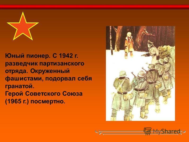 Юный пионер. С 1942 г. разведчик партизанского отряда. Окруженный фашистами, подорвал себя гранатой. Герой Советского Союза (1965 г.) посмертно.