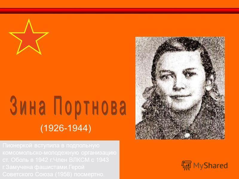 (1926-1944) Пионеркой вступила в подпольную комсомольско-молодежную организацию ст. Оболь в 1942 г.Член ВЛКСМ с 1943 г.Замучена фашистами.Герой Советского Союза (1958) посмертно.