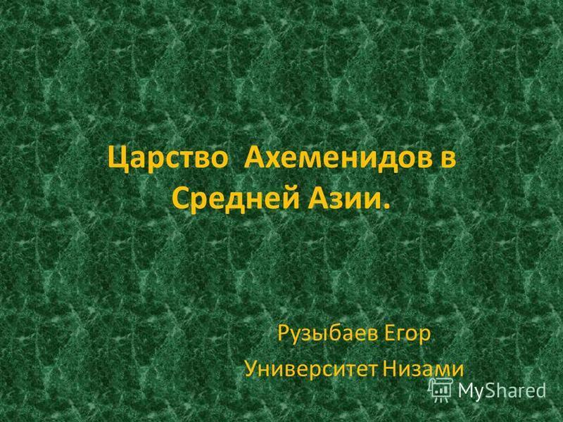 Царство Ахеменидов в Средней Азии. Рузыбаев Егор Университет Низами