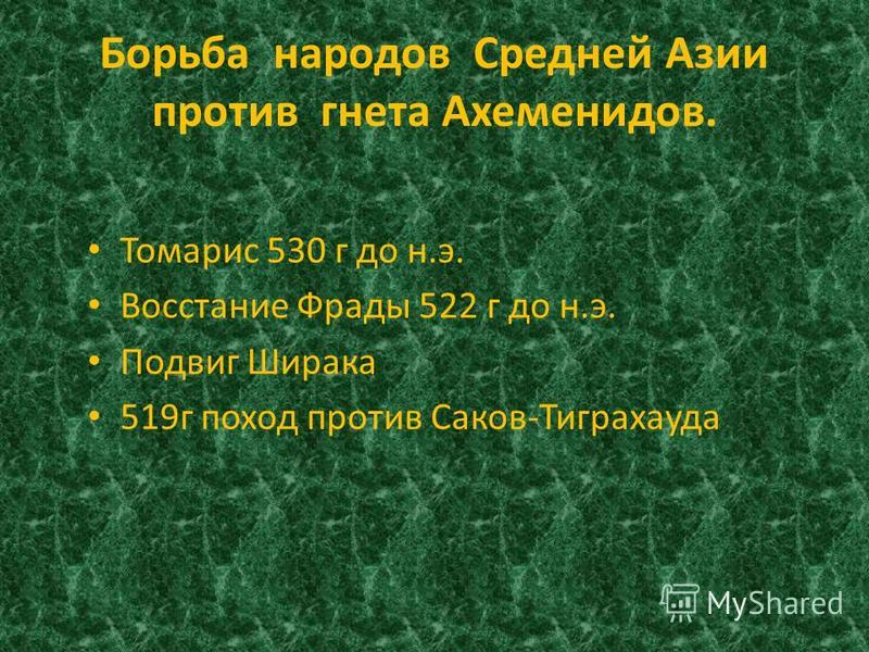Борьба народов Средней Азии против гнета Ахеменидов. Томарис 530 г до н.э. Восстание Фрады 522 г до н.э. Подвиг Ширака 519 г поход против Саков-Тиграхауда