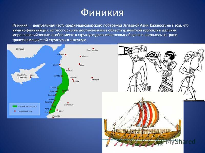 Финикия Финикия центральная часть средиземноморского побережья Западной Азии. Важность ее в том, что именно финикийцы с их бесспорными достижениями в области транзитной торговли и дальних мореплаваний заняли особое место в структуре древневосточных о