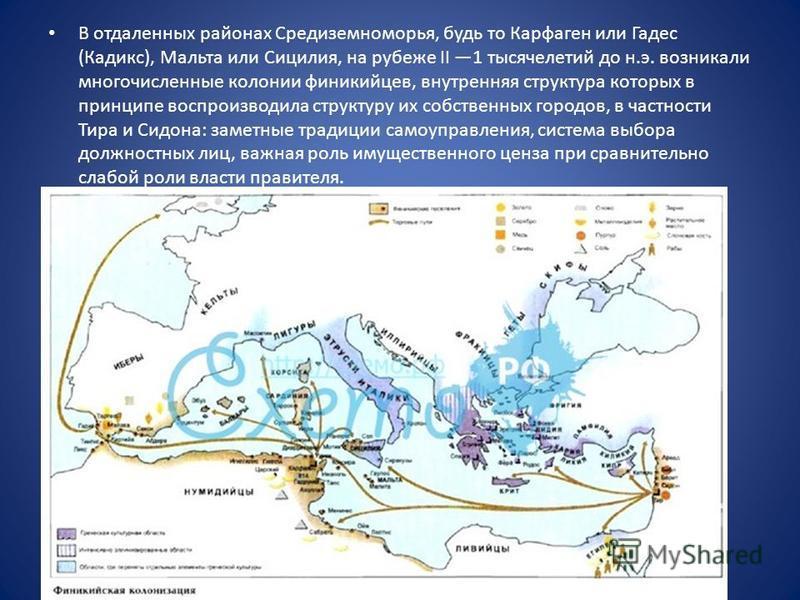В отдаленных районах Средиземноморья, будь то Карфаген или Гадес (Кадикс), Мальта или Сицилия, на рубеже II 1 тысячелетий до н.э. возникали многочисленные колонии финикийцев, внутренняя структура которых в принципе воспроизводила структуру их собстве
