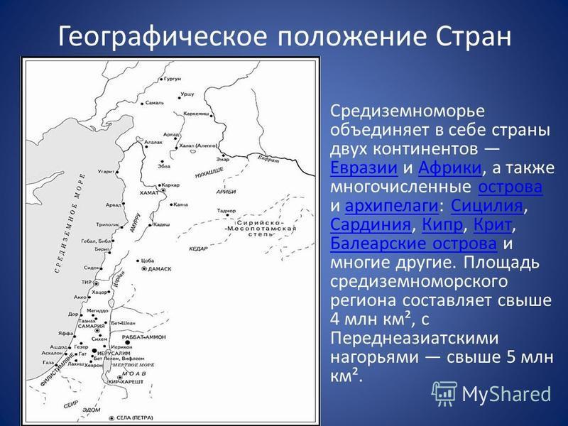 Географическое положение Стран Средиземноморье объединяет в себе страны двух континентов Евразии и Африки, а также многочисленные острова и архипелаги: Сицилия, Сардиния, Кипр, Крит, Балеарские острова и многие другие. Площадь средиземноморского реги