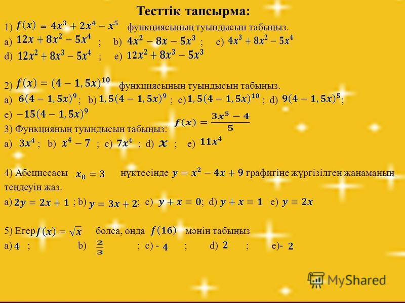 Тесттік тапсырма: 1) = функциясының туындысын табыңыз. a) ; b) ; c) d) ; e) 2) функциясының туындысын табыңыз. a) ; b) ; c) ; d) ; e) 3) Функцияның туындысын табыңыз: a) ; b) ; c) ; d) ; e) 4) Абсциссасы нүктесінде графигіне жүргізілген жанаманың тең