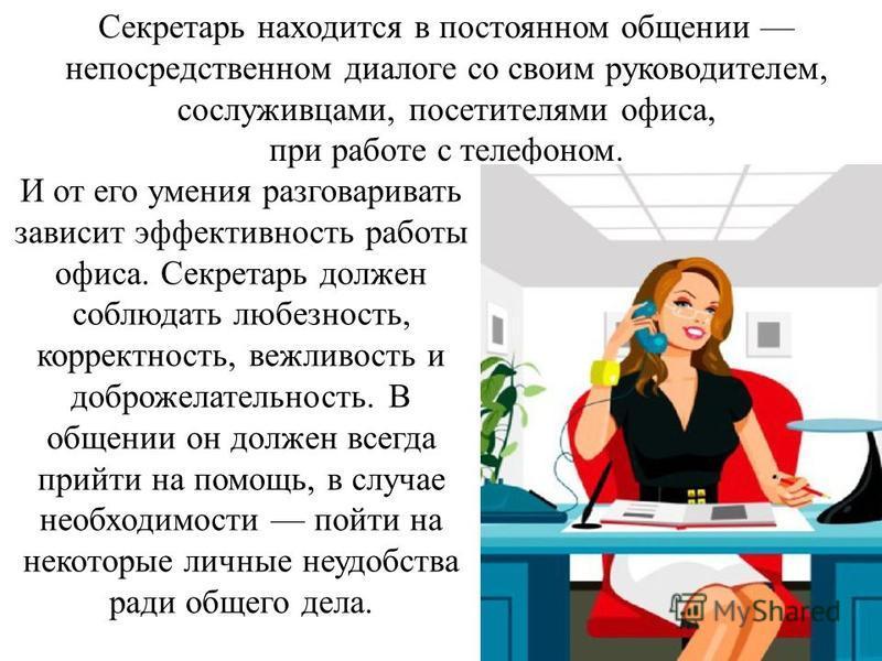 И от его умения разговаривать зависит эффективность работы офиса. Секретарь должен соблюдать любезность, корректность, вежливость и доброжелательность. В общении он должен всегда прийти на помощь, в случае необходимости пойти на некоторые личные неуд