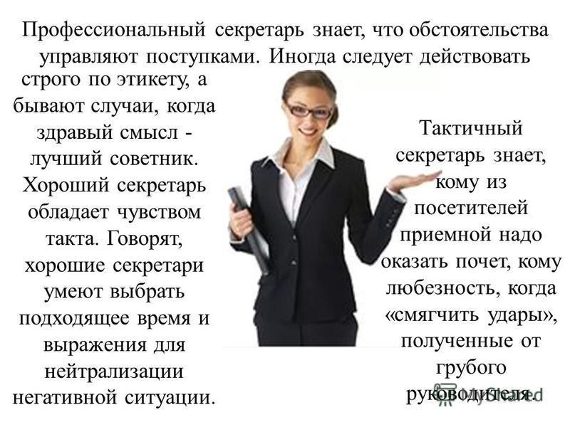 Профессиональный секретарь знает, что обстоятельства управляют поступками. Иногда следует действовать строго по этикету, а бывают случаи, когда здравый смысл - лучший советник. Хороший секретарь обладает чувством такта. Говорят, хорошие секретари уме