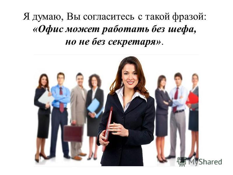 Я думаю, Вы согласитесь с такой фразой: «Офис может работать без шефа, но не без секретаря».
