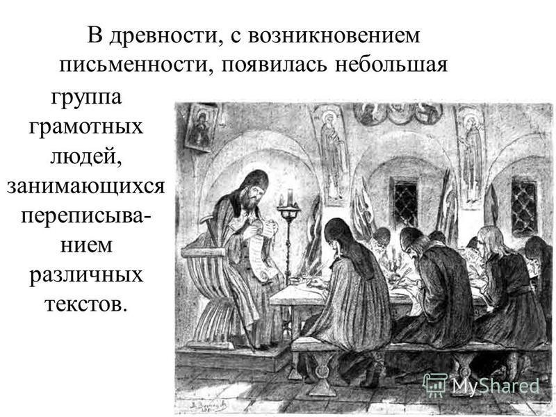 В древности, с возникновением письменности, появилась небольшая группа грамотных людей, занимающихся переписывание м различных текстов.