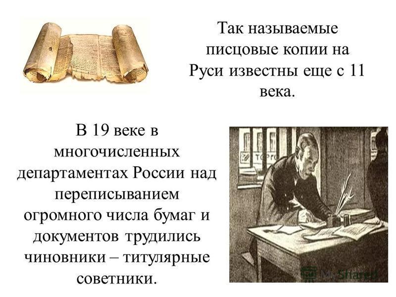 В 19 веке в многочисленных департаментах России над переписыванием огромного числа бумаг и документов трудились чиновники – титулярные советники. Так называемые писцовые копии на Руси известны еще с 11 века.