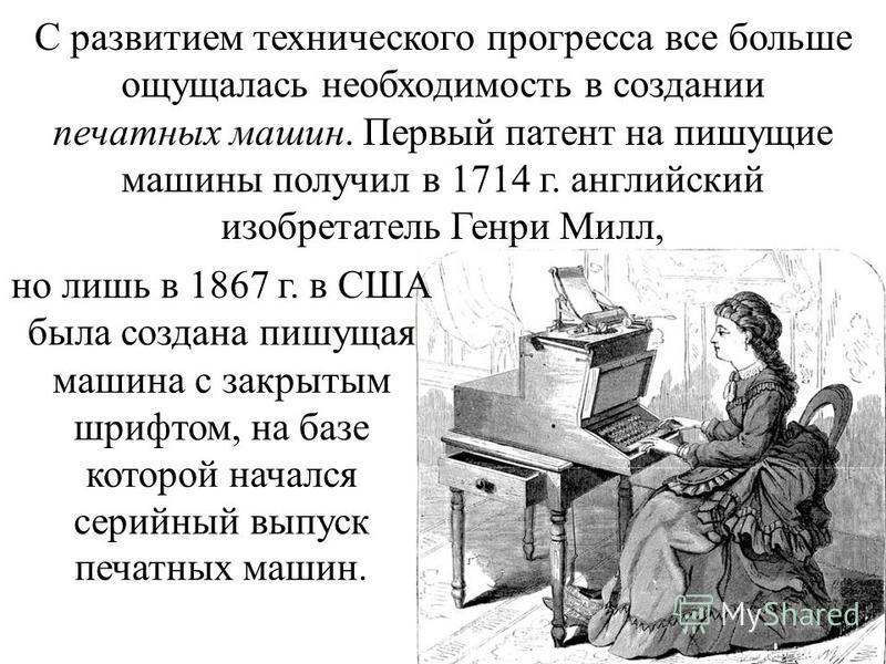 С развитием технического прогресса все больше ощущалась необходимость в создании печатных машин. Первый патент на пишущие машины получил в 1714 г. английский изобретатель Генри Милл, но лишь в 1867 г. в США была создана пишущая машина с закрытым шриф