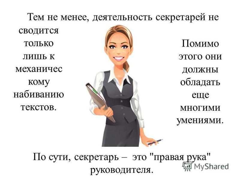 Тем не менее, деятельность секретарей не сводится только лишь к механическому набиванию текстов. Помимо этого они должны обладать еще многими умениями. По сути, секретарь – это правая рука руководителя.