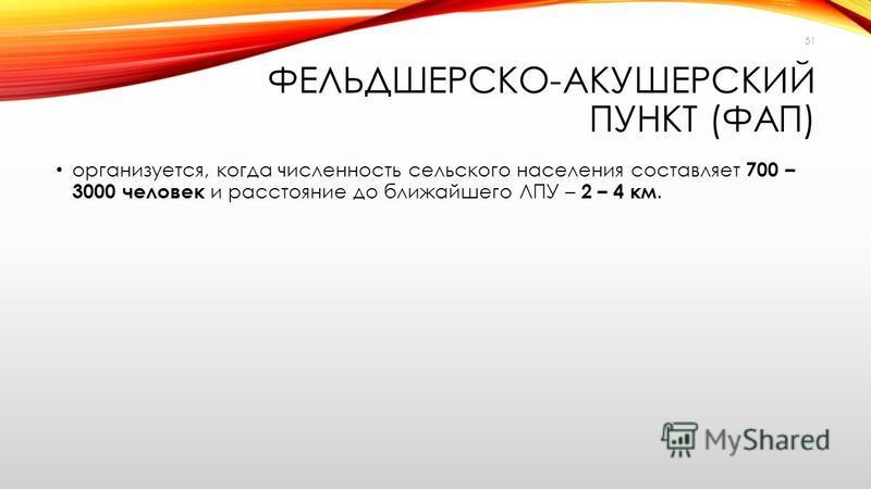ФЕЛЬДШЕРСКО-АКУШЕРСКИЙ ПУНКТ (ФАП) организуется, когда численность сельского населения составляет 700 – 3000 человек и расстояние до ближайшего ЛПУ – 2 – 4 км. 51